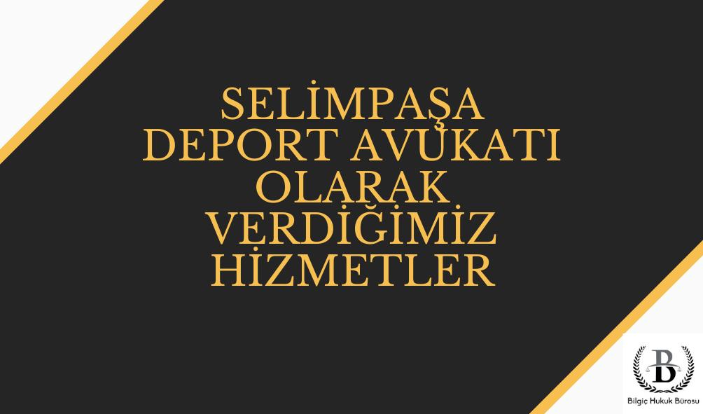 Selimpaşa Deport (Sınırdışı) Avukatı